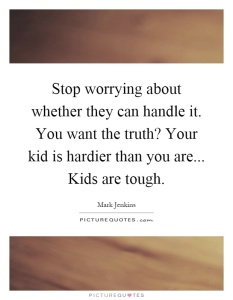 stop-worrying-about-whether-they-can-handle-it-you-want-the-truth-your-kid-is-hardier-than-you-are-quote-1